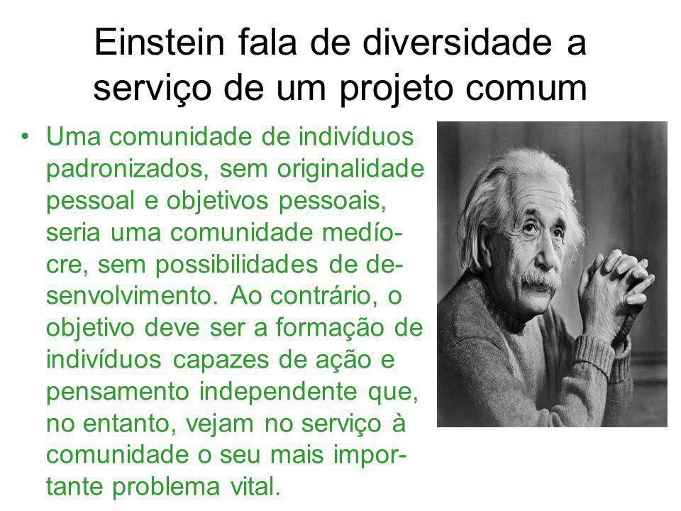 Einstein fala de diversidade a serviço de um projeto comum Uma comunidade de indivíduos padronizados, sem originalidade pessoal e objetivos pessoais,