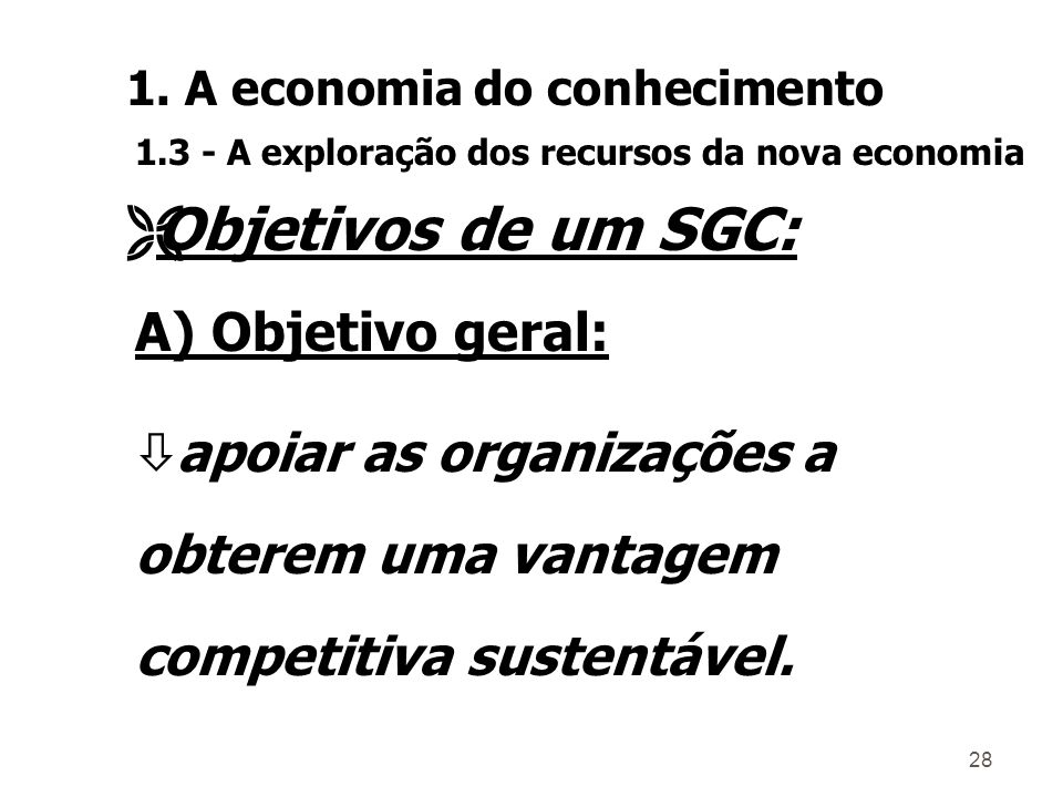 27 ò A criação de um SGC não é muito complexa, mas exige uma forte base teórica e uma metodologia de implantação; ò Um SGC constitui a base para o desenvolvimento do CH; ò Organização em aprendizagem contínua.