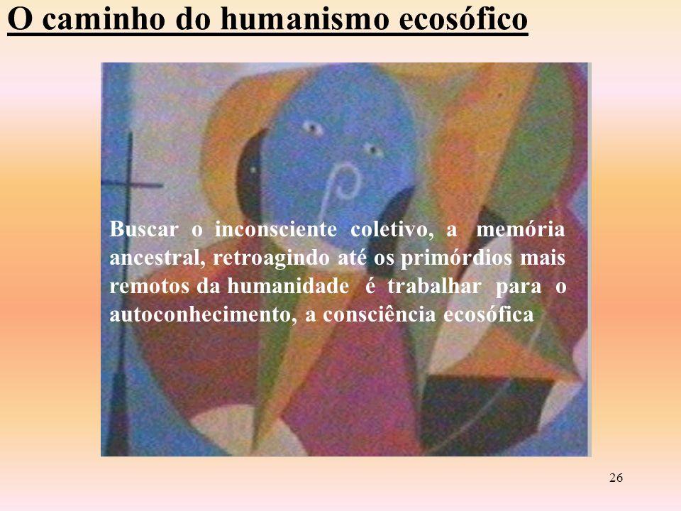 25 O Caminho Do Humanismo Ecosófico O humanismo ecosófico parte do princípio: O HOMEM SABE QUE SABE, ou da constituição da consciência como AUTOPERCEPÇÃO que inclui emoções e ações (comportamento ou agir ético).
