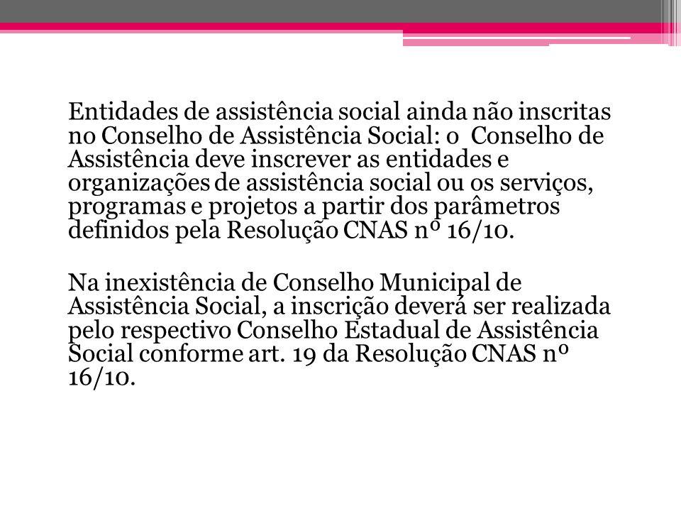 Entidades de assistência social ainda não inscritas no Conselho de Assistência Social: o Conselho de Assistência deve inscrever as entidades e organiz