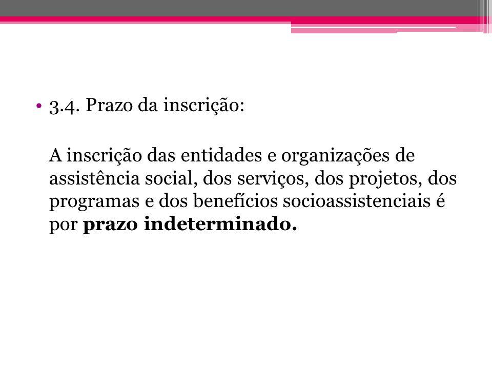 3.4. Prazo da inscrição: A inscrição das entidades e organizações de assistência social, dos serviços, dos projetos, dos programas e dos benefícios so