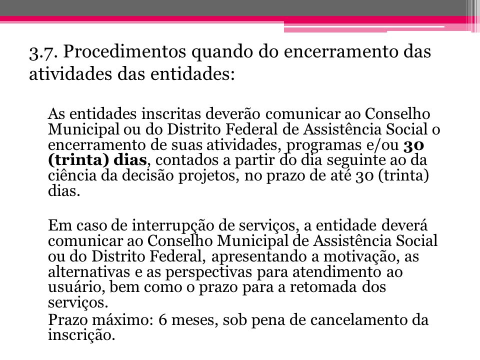 3.7. Procedimentos quando do encerramento das atividades das entidades: As entidades inscritas deverão comunicar ao Conselho Municipal ou do Distrito