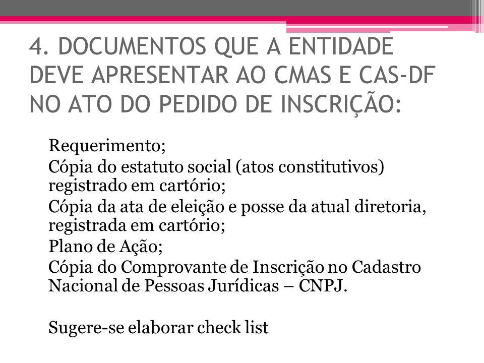 4. DOCUMENTOS QUE A ENTIDADE DEVE APRESENTAR AO CMAS E CAS-DF NO ATO DO PEDIDO DE INSCRIÇÃO: Requerimento; Cópia do estatuto social (atos constitutivo