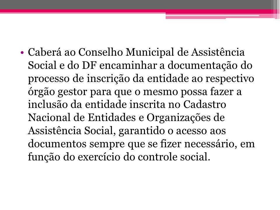Caberá ao Conselho Municipal de Assistência Social e do DF encaminhar a documentação do processo de inscrição da entidade ao respectivo órgão gestor p