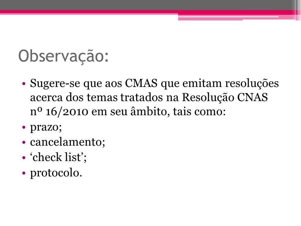 Observação: Sugere-se que aos CMAS que emitam resoluções acerca dos temas tratados na Resolução CNAS nº 16/2010 em seu âmbito, tais como: prazo; cance