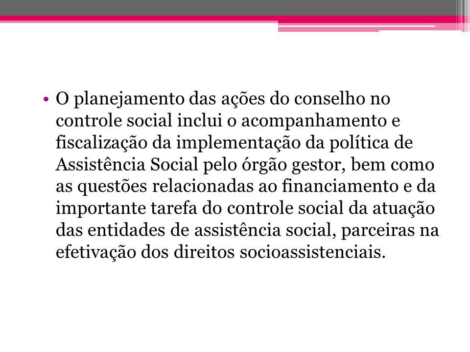 O planejamento das ações do conselho no controle social inclui o acompanhamento e fiscalização da implementação da política de Assistência Social pelo
