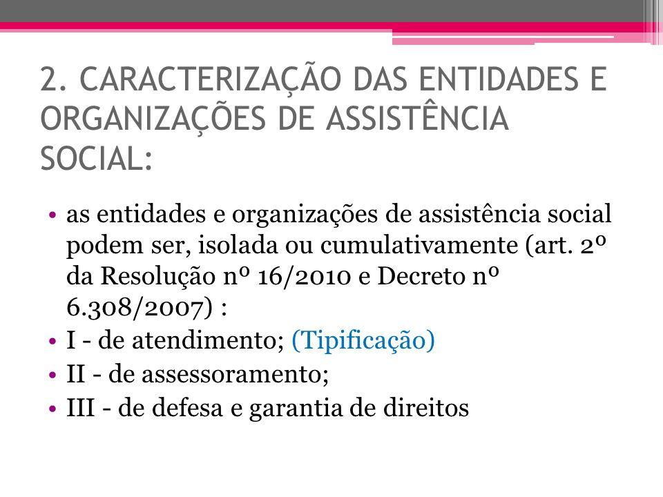 2. CARACTERIZAÇÃO DAS ENTIDADES E ORGANIZAÇÕES DE ASSISTÊNCIA SOCIAL: as entidades e organizações de assistência social podem ser, isolada ou cumulati