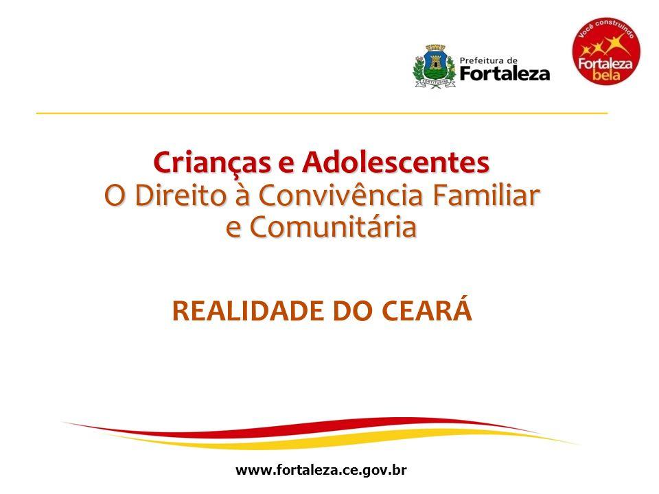 www.fortaleza.ce.gov.br Crianças e Adolescentes O Direito à Convivência Familiar e Comunitária REALIDADE DO CEARÁ