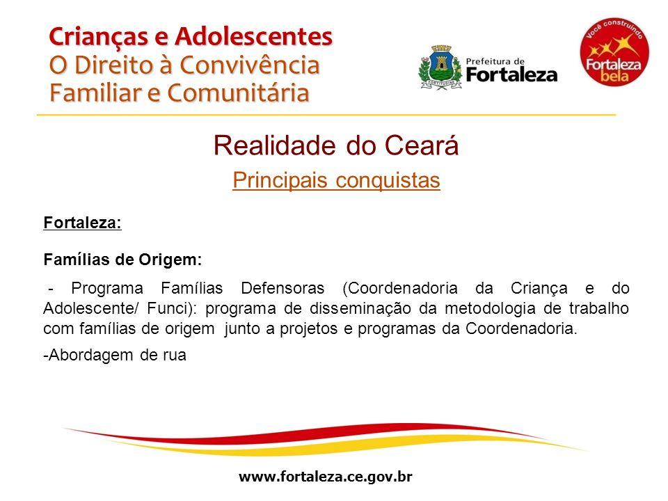 www.fortaleza.ce.gov.br Crianças e Adolescentes O Direito à Convivência Familiar e Comunitária Realidade do Ceará Principais conquistas Fortaleza: Fam
