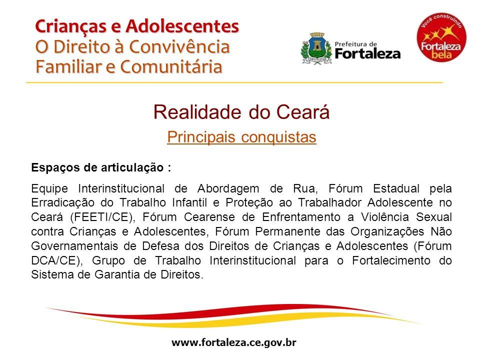 www.fortaleza.ce.gov.br Crianças e Adolescentes O Direito à Convivência Familiar e Comunitária Realidade do Ceará Principais conquistas Espaços de art