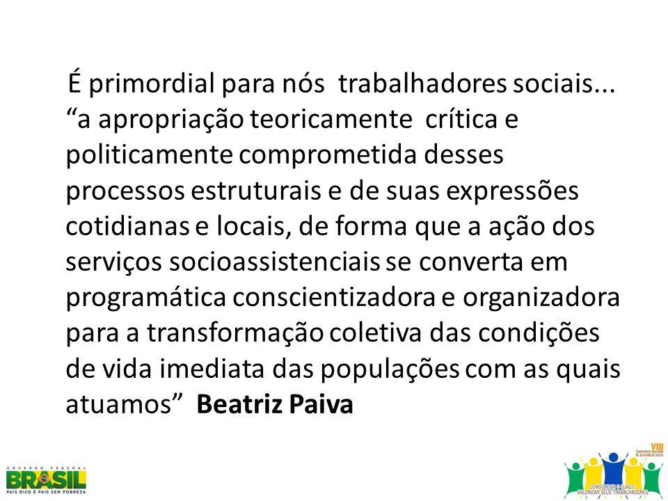 É primordial para nós trabalhadores sociais... a apropriação teoricamente crítica e politicamente comprometida desses processos estruturais e de suas
