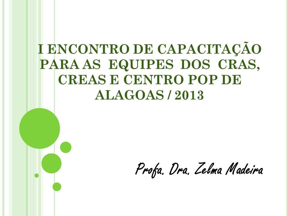 I ENCONTRO DE CAPACITAÇÃO PARA AS EQUIPES DOS CRAS, CREAS E CENTRO POP DE ALAGOAS / 2013 Profa. Dra. Zelma Madeira