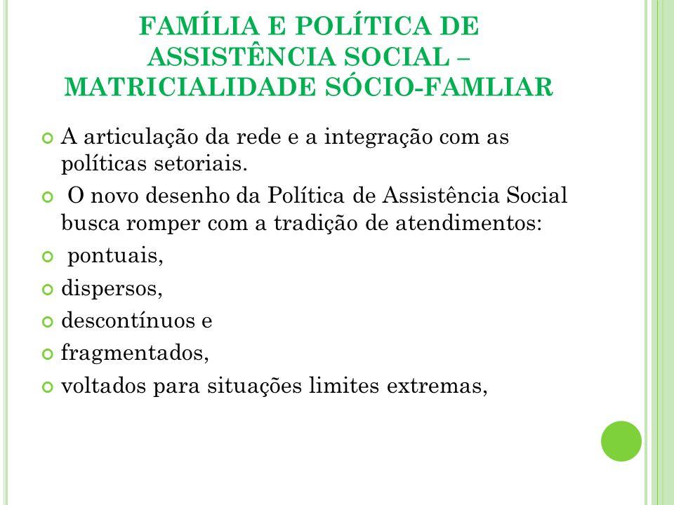 FAMÍLIA E POLÍTICA DE ASSISTÊNCIA SOCIAL – MATRICIALIDADE SÓCIO-FAMLIAR A articulação da rede e a integração com as políticas setoriais. O novo desenh