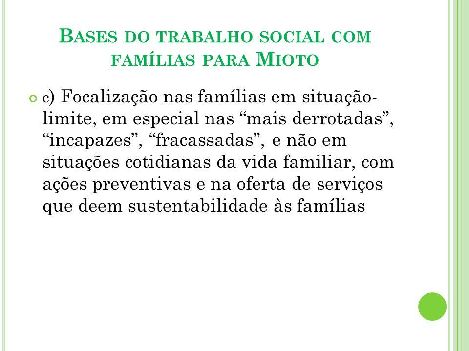 B ASES DO TRABALHO SOCIAL COM FAMÍLIAS PARA M IOTO c ) Focalização nas famílias em situação- limite, em especial nas mais derrotadas, incapazes, fraca