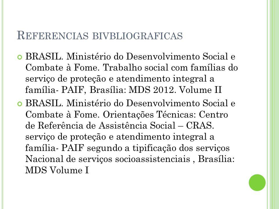 R EFERENCIAS BIVBLIOGRAFICAS BRASIL. Ministério do Desenvolvimento Social e Combate à Fome. Trabalho social com famílias do serviço de proteção e aten