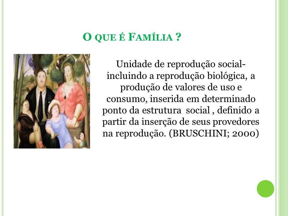 O QUE É F AMÍLIA ? Unidade de reprodução social- incluindo a reprodução biológica, a produção de valores de uso e consumo, inserida em determinado pon