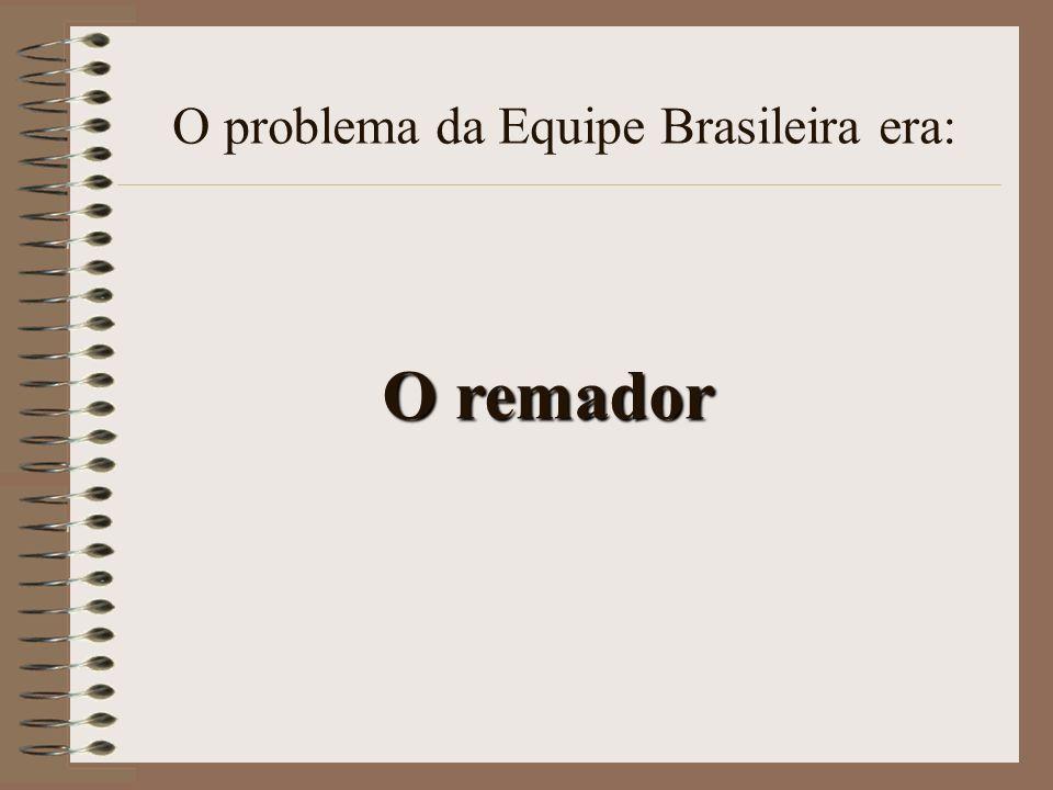O remador O problema da Equipe Brasileira era: