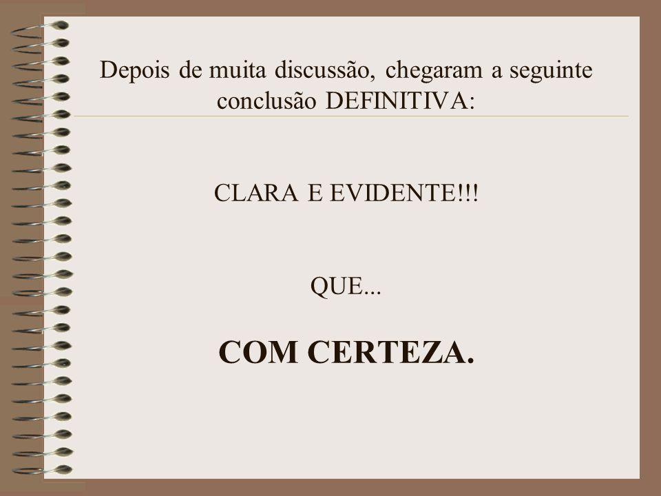 Depois de muita discussão, chegaram a seguinte conclusão DEFINITIVA: CLARA E EVIDENTE!!! QUE... COM CERTEZA.