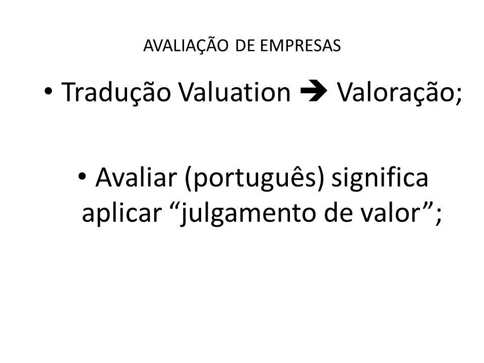 AVALIAÇÃO DE EMPRESAS Tradução Valuation Valoração; Avaliar (português) significa aplicar julgamento de valor;