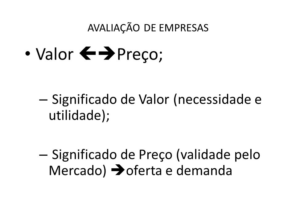 AVALIAÇÃO DE EMPRESAS Valor Preço; – Significado de Valor (necessidade e utilidade); – Significado de Preço (validade pelo Mercado) oferta e demanda