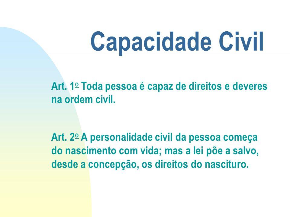 Capacidade Civil Art. 1 o Toda pessoa é capaz de direitos e deveres na ordem civil. Art. 2 o A personalidade civil da pessoa começa do nascimento com
