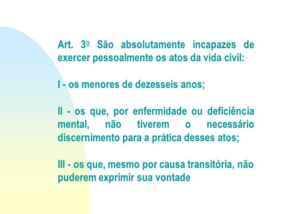 Art. 3 o São absolutamente incapazes de exercer pessoalmente os atos da vida civil: I - os menores de dezesseis anos; II - os que, por enfermidade ou