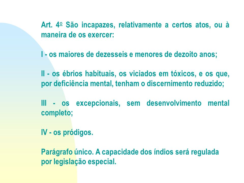 Art. 4 o São incapazes, relativamente a certos atos, ou à maneira de os exercer: I - os maiores de dezesseis e menores de dezoito anos; II - os ébrios