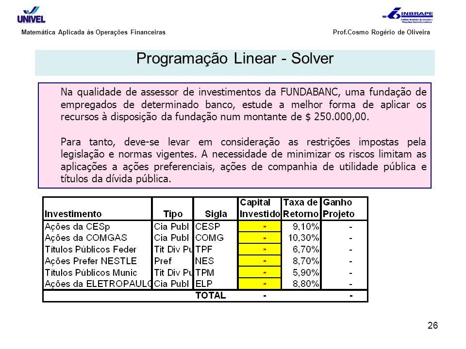 26 Matemática Aplicada às Operações Financeiras Prof.Cosmo Rogério de Oliveira Programação Linear - Solver Na qualidade de assessor de investimentos d