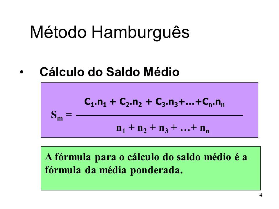 4 Método Hamburguês Cálculo do Saldo Médio A fórmula para o cálculo do saldo médio é a fórmula da média ponderada. C 1.n 1 + C 2.n 2 + C 3.n 3 +…+C n.