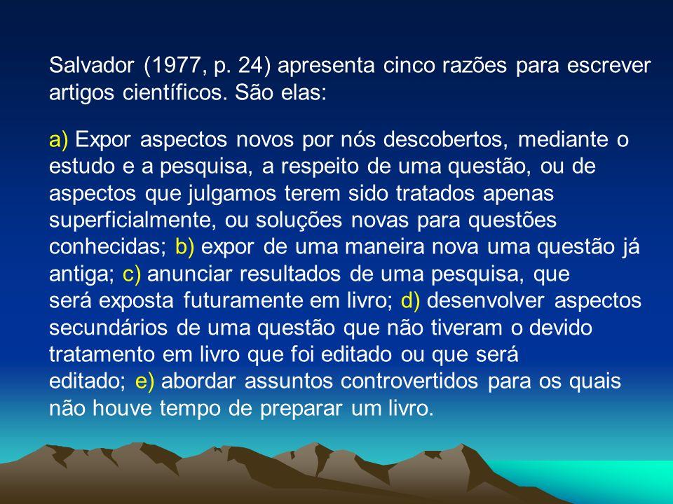 Salvador (1977, p. 24) apresenta cinco razões para escrever artigos científicos. São elas: a) Expor aspectos novos por nós descobertos, mediante o est