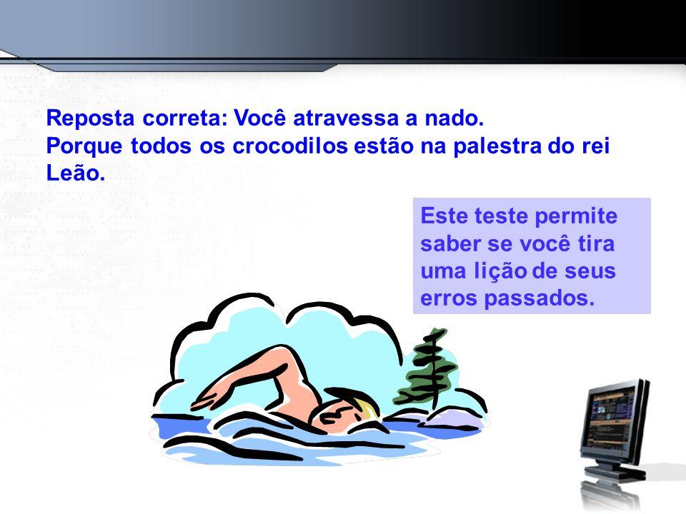 Reposta correta: Você atravessa a nado. Porque todos os crocodilos estão na palestra do rei Leão. Este teste permite saber se você tira uma lição de s