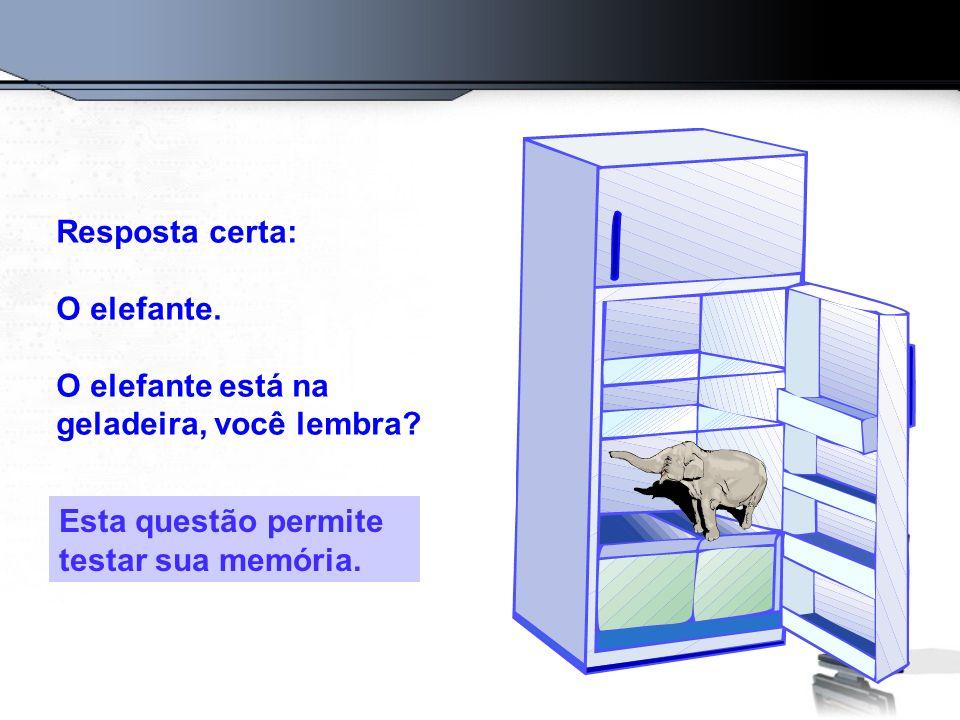 Resposta certa: O elefante. O elefante está na geladeira, você lembra? Esta questão permite testar sua memória.