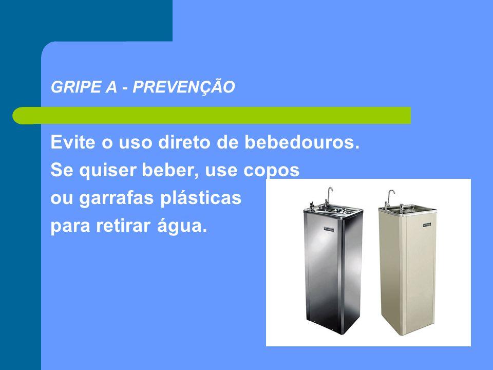 Evite o uso direto de bebedouros. Se quiser beber, use copos ou garrafas plásticas para retirar água. GRIPE A - PREVENÇÃO