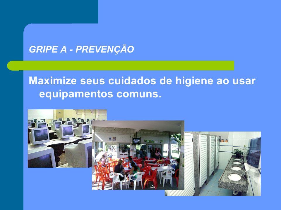 Maximize seus cuidados de higiene ao usar equipamentos comuns. GRIPE A - PREVENÇÃO