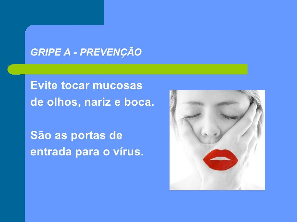 Evite tocar mucosas de olhos, nariz e boca. São as portas de entrada para o vírus. GRIPE A - PREVENÇÃO