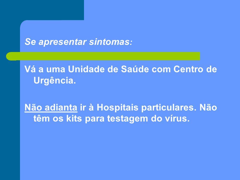 Se apresentar sintomas : Vá a uma Unidade de Saúde com Centro de Urgência. Não adianta ir à Hospitais particulares. Não têm os kits para testagem do v