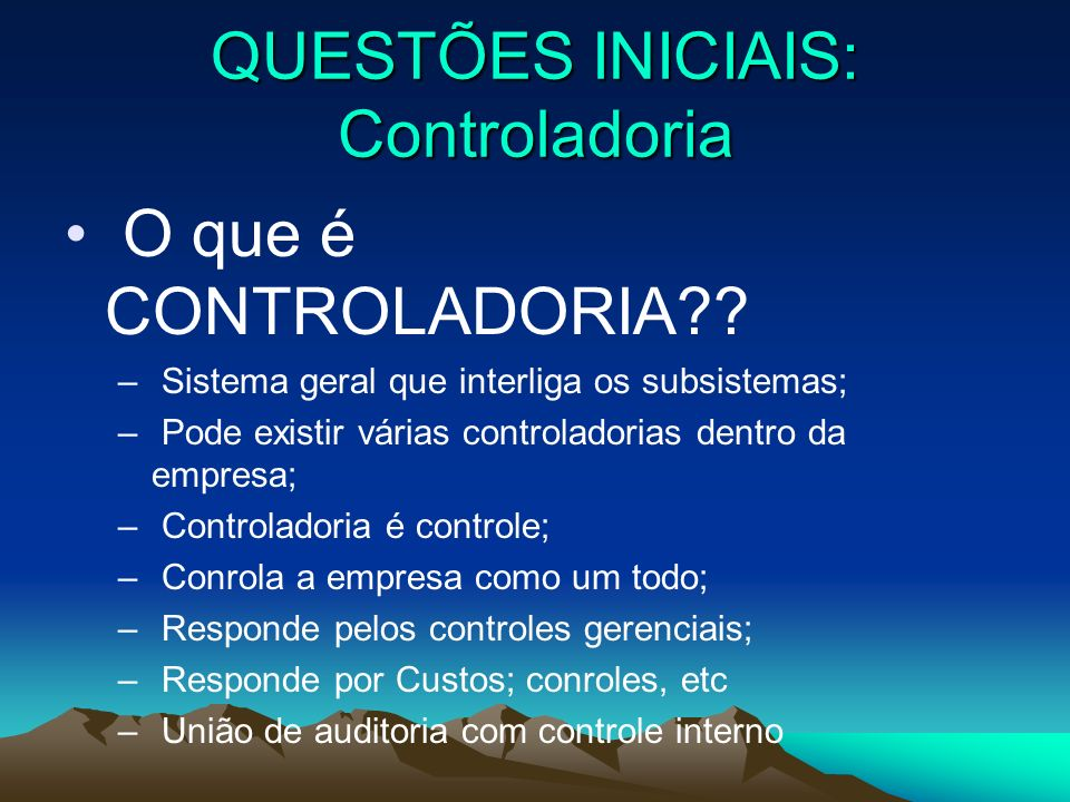 QUESTÕES INICIAIS: Controladoria O que é CONTROLADORIA?? – Sistema geral que interliga os subsistemas; – Pode existir várias controladorias dentro da
