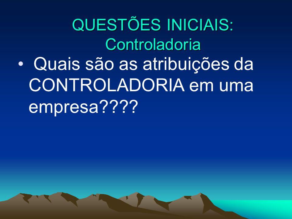 Quais são as atribuições da CONTROLADORIA em uma empresa???? QUESTÕES INICIAIS: Controladoria
