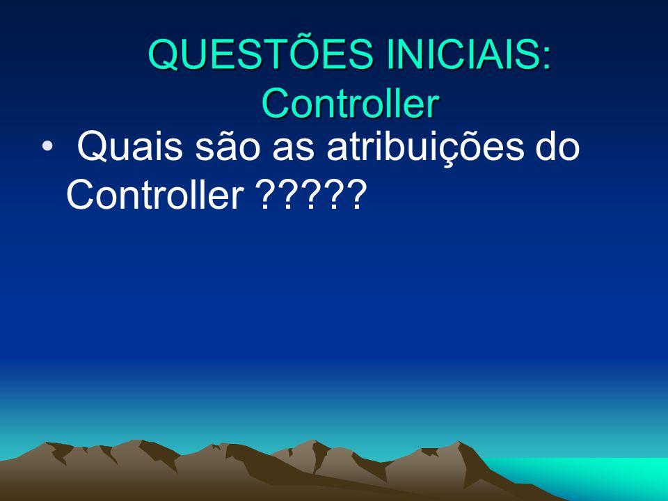Quais são as atribuições do Controller ????? QUESTÕES INICIAIS: Controller