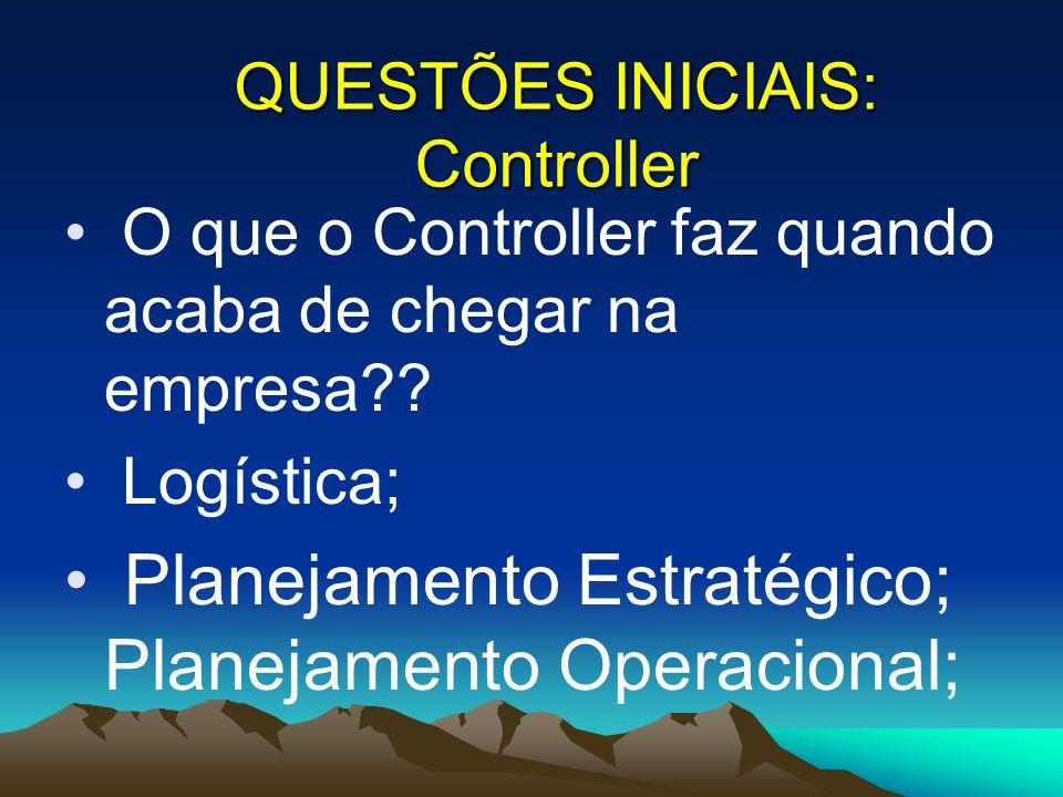 O que o Controller faz quando acaba de chegar na empresa?? Logística; Planejamento Estratégico; Planejamento Operacional; QUESTÕES INICIAIS: Controlle