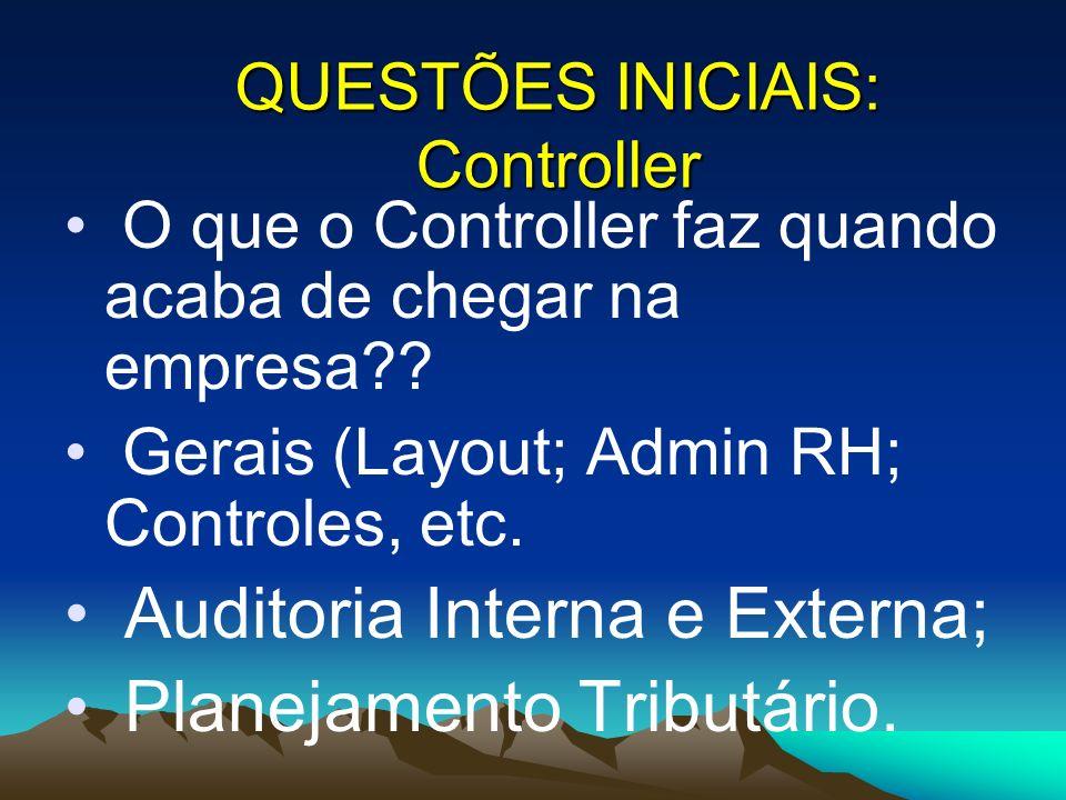 O que o Controller faz quando acaba de chegar na empresa?? Gerais (Layout; Admin RH; Controles, etc. Auditoria Interna e Externa; Planejamento Tributá