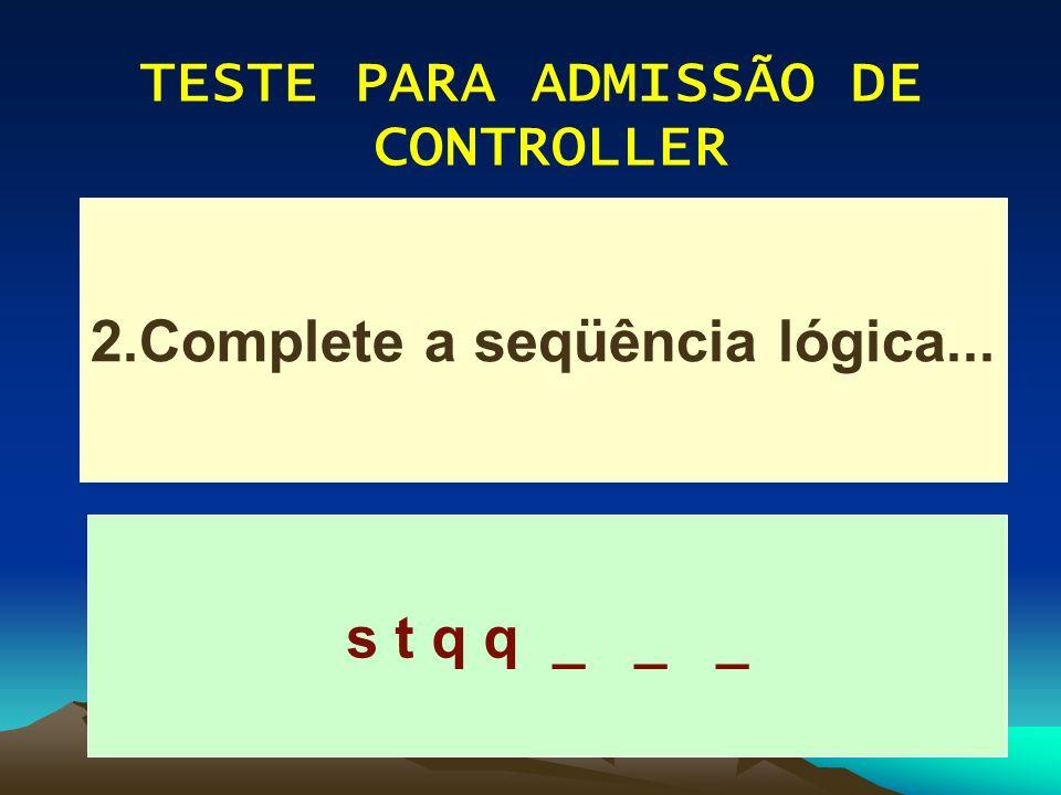 TESTE PARA ADMISSÃO DE CONTROLLER s t q q _ _ _ 2.Complete a seqüência lógica...