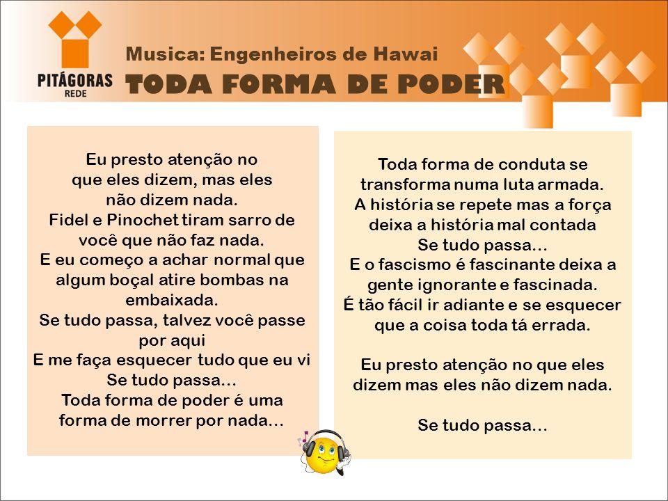 Musica: Engenheiros de Hawai TODA FORMA DE PODER Eu presto atenção no que eles dizem, mas eles não dizem nada. Fidel e Pinochet tiram sarro de você qu