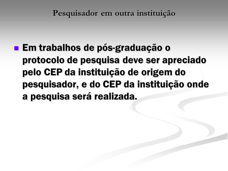 Pesquisador em outra instituição Em trabalhos de pós-graduação o protocolo de pesquisa deve ser apreciado pelo CEP da instituição de origem do pesquis