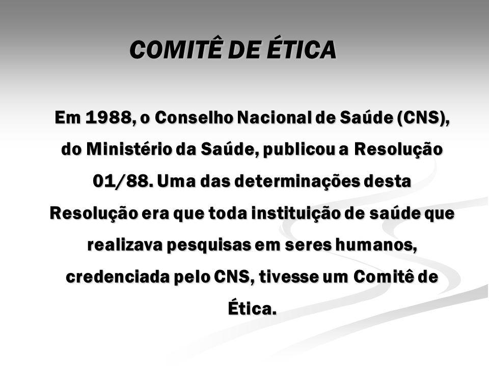 COMITÊ DE ÉTICA Em 1988, o Conselho Nacional de Saúde (CNS), do Ministério da Saúde, publicou a Resolução 01/88. Uma das determinações desta Resolução