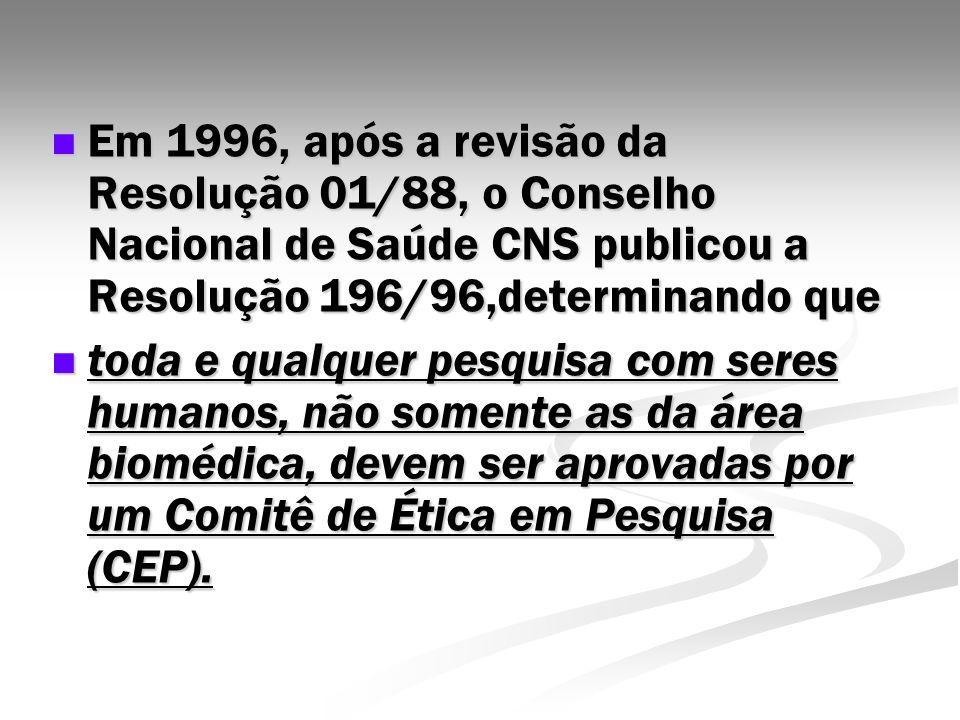 Em 1996, após a revisão da Resolução 01/88, o Conselho Nacional de Saúde CNS publicou a Resolução 196/96,determinando que Em 1996, após a revisão da R
