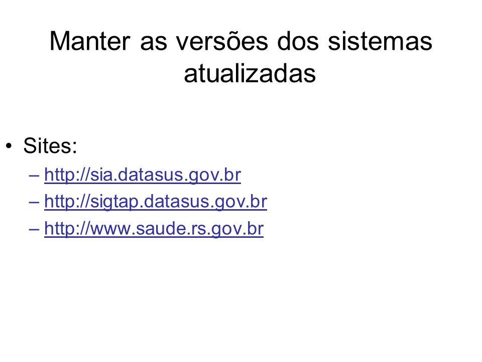 Manter as versões dos sistemas atualizadas Sites: –http://sia.datasus.gov.br –http://sigtap.datasus.gov.br –http://www.saude.rs.gov.br