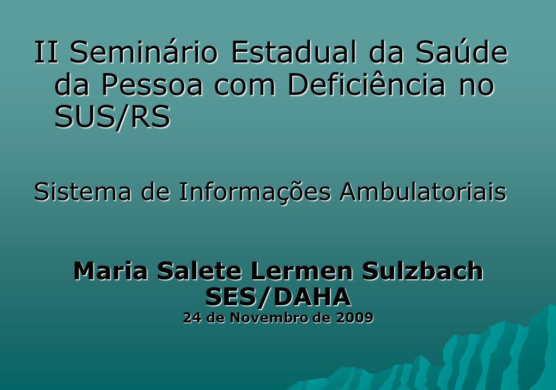 II Seminário Estadual da Saúde da Pessoa com Deficiência no SUS/RS Sistema de Informações Ambulatoriais Maria Salete Lermen Sulzbach SES/DAHA 24 de No