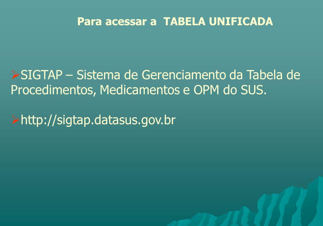 SIGTAP – Sistema de Gerenciamento da Tabela de Procedimentos, Medicamentos e OPM do SUS. http://sigtap.datasus.gov.br Para acessar a TABELA UNIFICADA