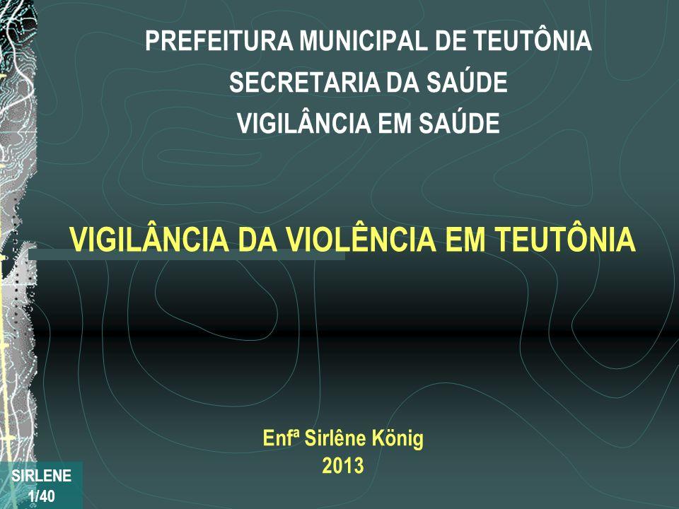 VIGILÂNCIA DA VIOLÊNCIA EM TEUTÔNIA PREFEITURA MUNICIPAL DE TEUTÔNIA SECRETARIA DA SAÚDE VIGILÂNCIA EM SAÚDE SIRLENE 1/40 Enfª Sirlêne König 2013